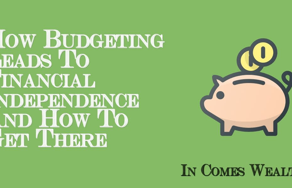 How Budgeting Leads To Financial Independence And How To Get There