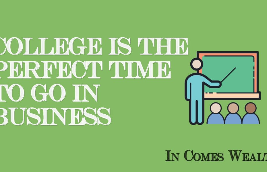 COLLEGE IS THE PERFECT TIME TO GO IN BUSINESS